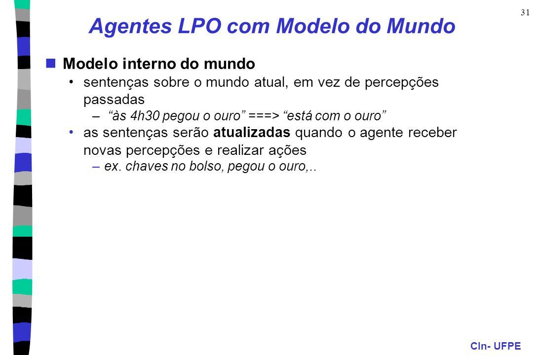 CIn- UFPE 31 Agentes LPO com Modelo do Mundo Modelo interno do mundo sentenças sobre o mundo atual, em vez de percepções passadas – às 4h30 pegou o ou