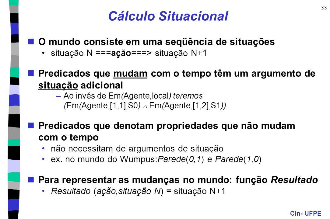 CIn- UFPE 33 Cálculo Situacional O mundo consiste em uma seqüência de situações situação N ===ação===> situação N+1 Predicados que mudam com o tempo t