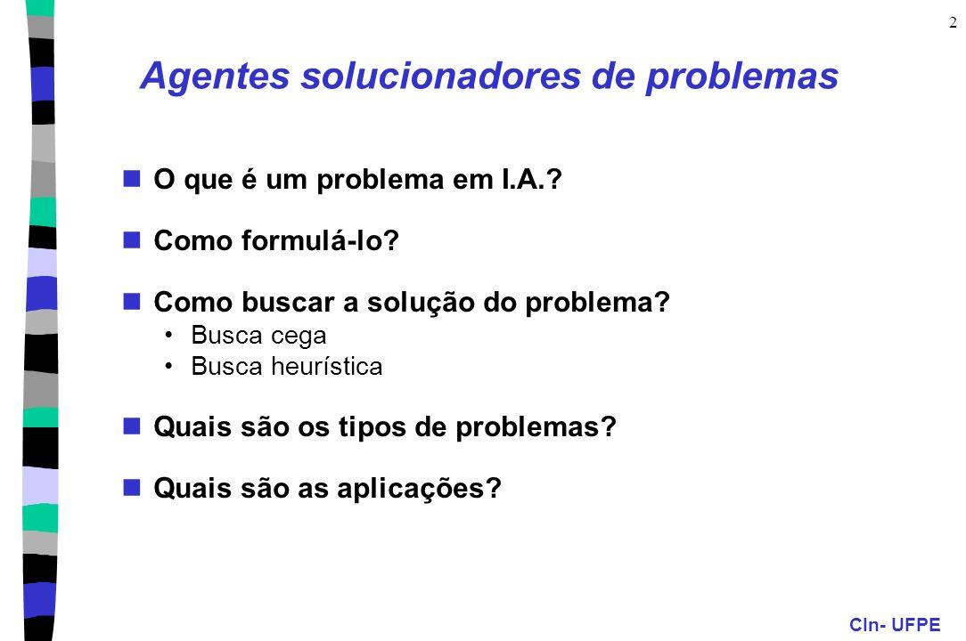 CIn- UFPE 2 Agentes solucionadores de problemas O que é um problema em I.A.? Como formulá-lo? Como buscar a solução do problema? Busca cega Busca heur