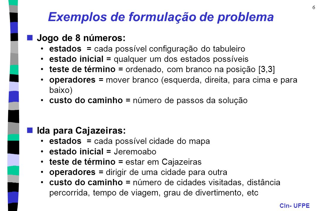 CIn- UFPE 6 Exemplos de formulação de problema Jogo de 8 números: estados = cada possível configuração do tabuleiro estado inicial = qualquer um dos e