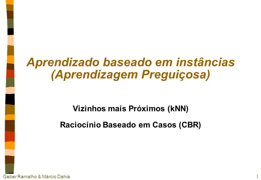 Geber Ramalho & Márcio Dahia 11 nCaso discreto Percebe-se que o k é determinante na classificação - - - xqxq + + + + - - - k = 1 classifica x q como + k = 5 classifica x q como - k vizinhos mais próximos: exemplo