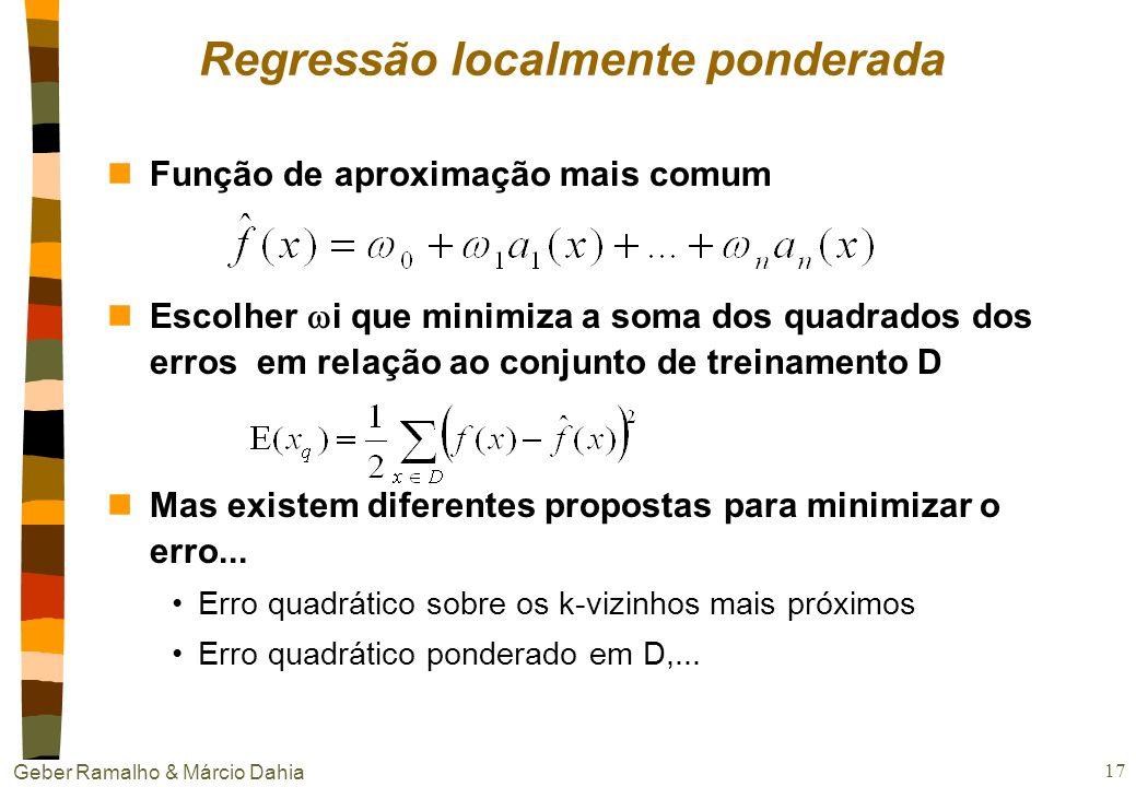 Geber Ramalho & Márcio Dahia 16 Regressão Localmente Ponderada (LWR) nHá como generalizar K vizinhos mais próximos Constrói uma aproximação explicita