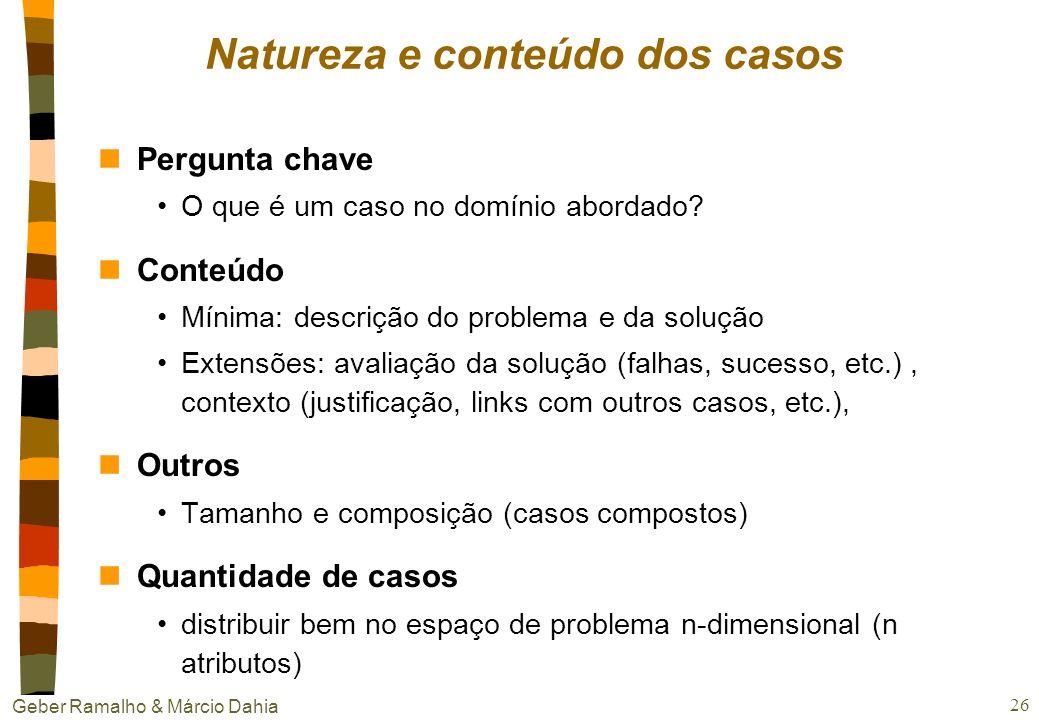 Geber Ramalho & Márcio Dahia 25 Desenvolvimento de um sistema CBR nQual a natureza e conteúdo dos casos? nComo representá-los? nComo indexá-los de man