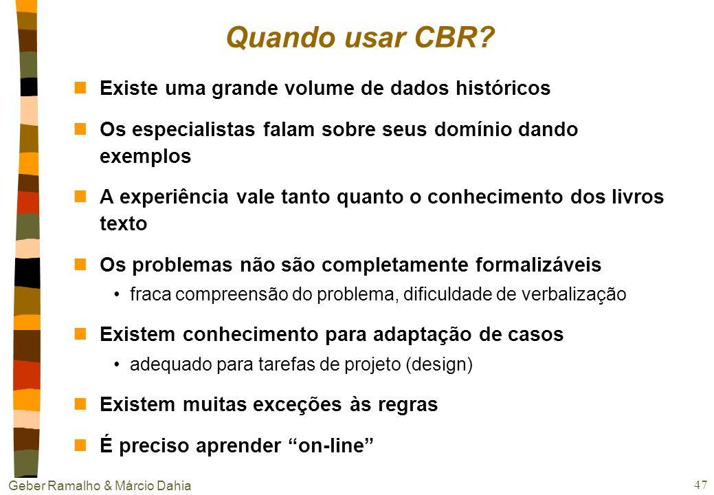 Geber Ramalho & Márcio Dahia 46 Balanço e conclusões nApesar das limitações, é bem mais fácil e rápido desenvolver e manter um sistema CBR. E ele é ma