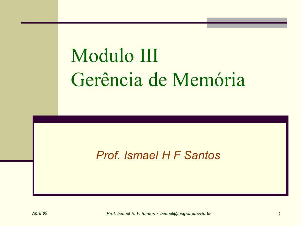 April 05 Prof. Ismael H. F. Santos - ismael@tecgraf.puc-rio.br 1 Modulo III Gerência de Memória Prof. Ismael H F Santos