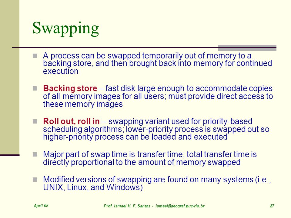April 05 Prof. Ismael H. F. Santos - ismael@tecgraf.puc-rio.br 27 Swapping A process can be swapped temporarily out of memory to a backing store, and
