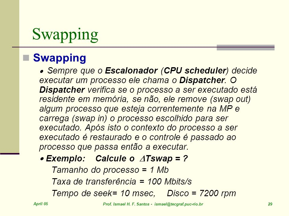 April 05 Prof. Ismael H. F. Santos - ismael@tecgraf.puc-rio.br 29 Swapping Sempre que o Escalonador (CPU scheduler) decide executar um processo ele ch