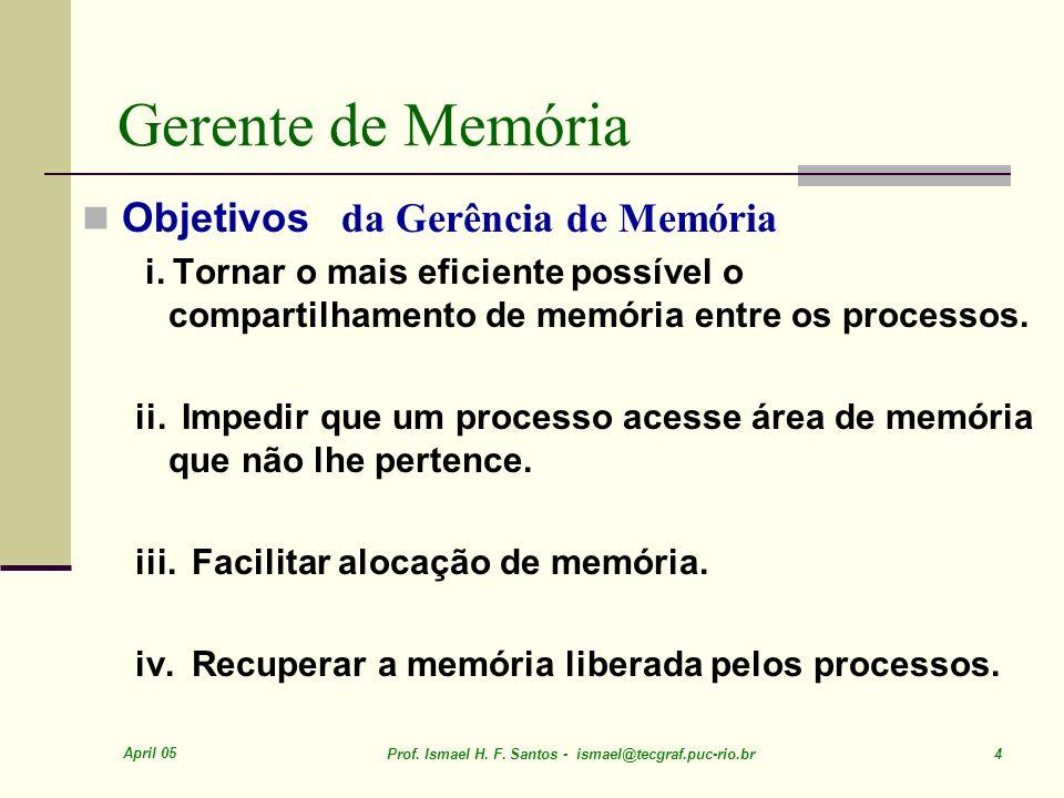 April 05 Prof. Ismael H. F. Santos - ismael@tecgraf.puc-rio.br 4 Gerente de Memória Objetivos da Gerência de Memória i. Tornar o mais eficiente possív