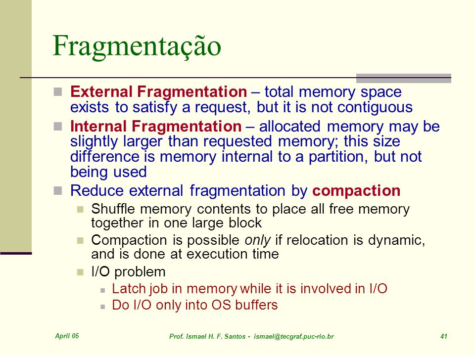 April 05 Prof. Ismael H. F. Santos - ismael@tecgraf.puc-rio.br 41 Fragmentação External Fragmentation – total memory space exists to satisfy a request