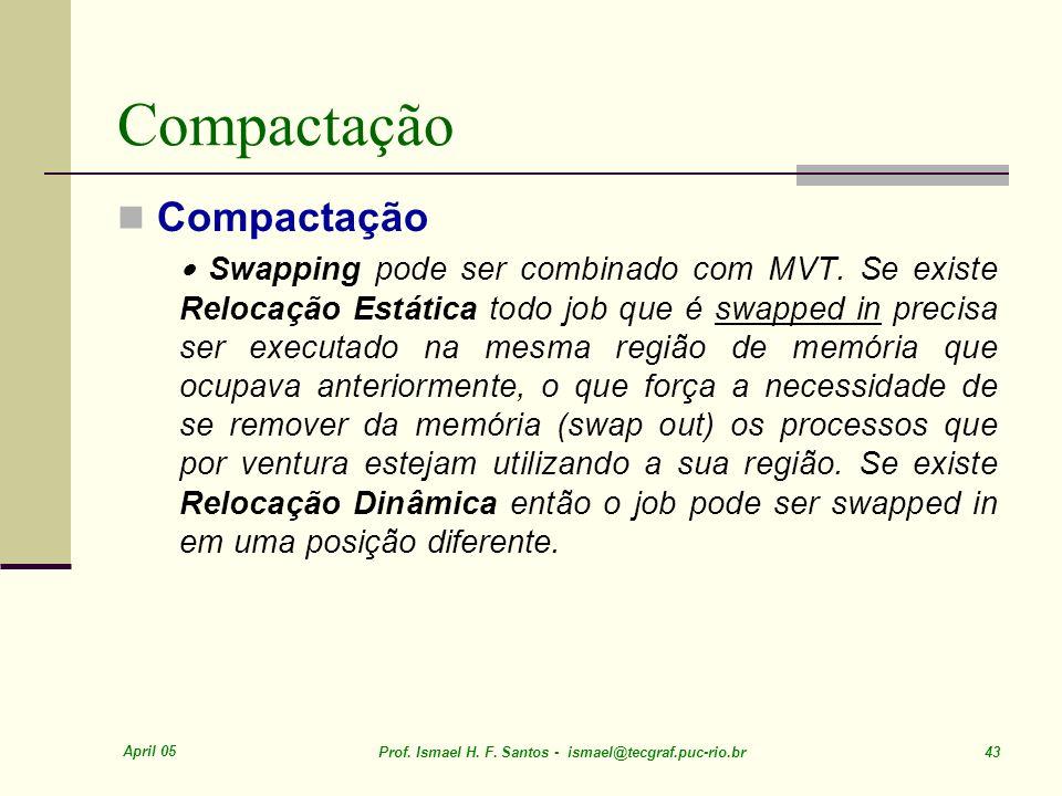 April 05 Prof. Ismael H. F. Santos - ismael@tecgraf.puc-rio.br 43 Compactação Swapping pode ser combinado com MVT. Se existe Relocação Estática todo j