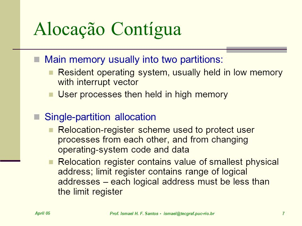April 05 Prof. Ismael H. F. Santos - ismael@tecgraf.puc-rio.br 7 Alocação Contígua Main memory usually into two partitions: Resident operating system,