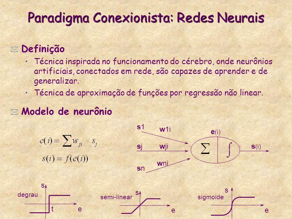 Paradigma Conexionista: Redes Neurais * Definição Técnica inspirada no funcionamento do cérebro, onde neurônios artificiais, conectados em rede, são capazes de aprender e de generalizar.