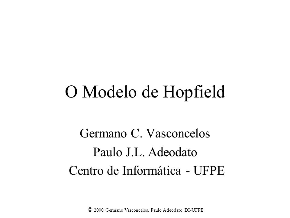 © 2000 Germano Vasconcelos, Paulo Adeodato DI-UFPE O Modelo de Hopfield Germano C. Vasconcelos Paulo J.L. Adeodato Centro de Informática - UFPE