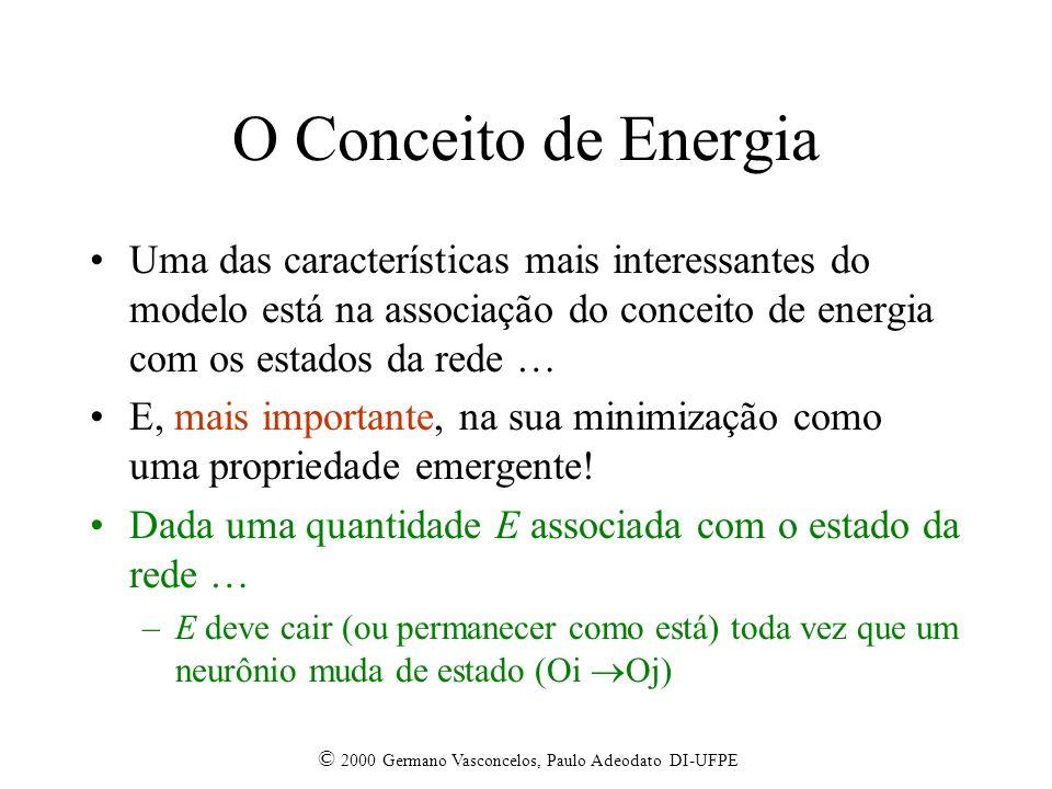 © 2000 Germano Vasconcelos, Paulo Adeodato DI-UFPE O Conceito de Energia Uma das características mais interessantes do modelo está na associação do conceito de energia com os estados da rede … E, mais importante, na sua minimização como uma propriedade emergente.