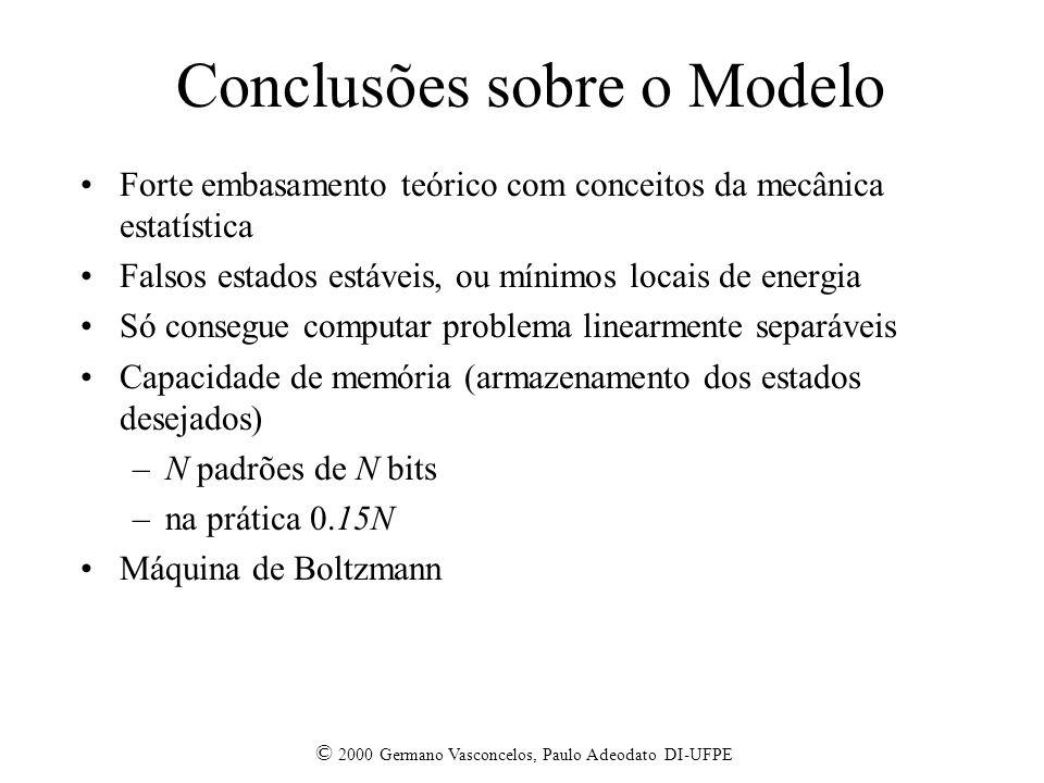 © 2000 Germano Vasconcelos, Paulo Adeodato DI-UFPE Conclusões sobre o Modelo Forte embasamento teórico com conceitos da mecânica estatística Falsos estados estáveis, ou mínimos locais de energia Só consegue computar problema linearmente separáveis Capacidade de memória (armazenamento dos estados desejados) –N padrões de N bits –na prática 0.15N Máquina de Boltzmann