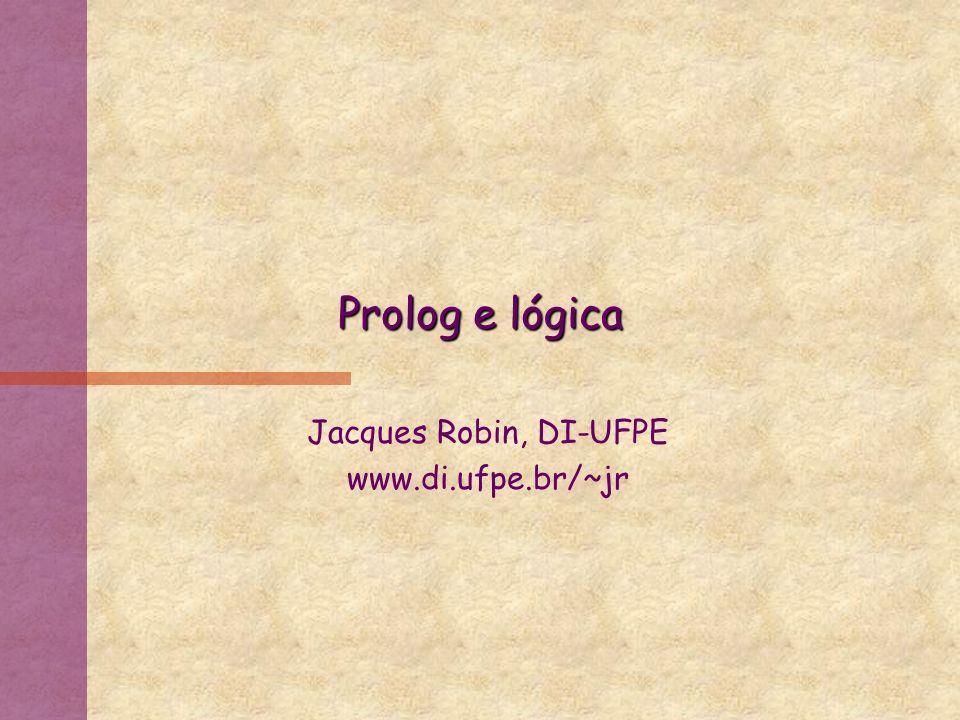 Prolog e lógica Jacques Robin, DI-UFPE www.di.ufpe.br/~jr