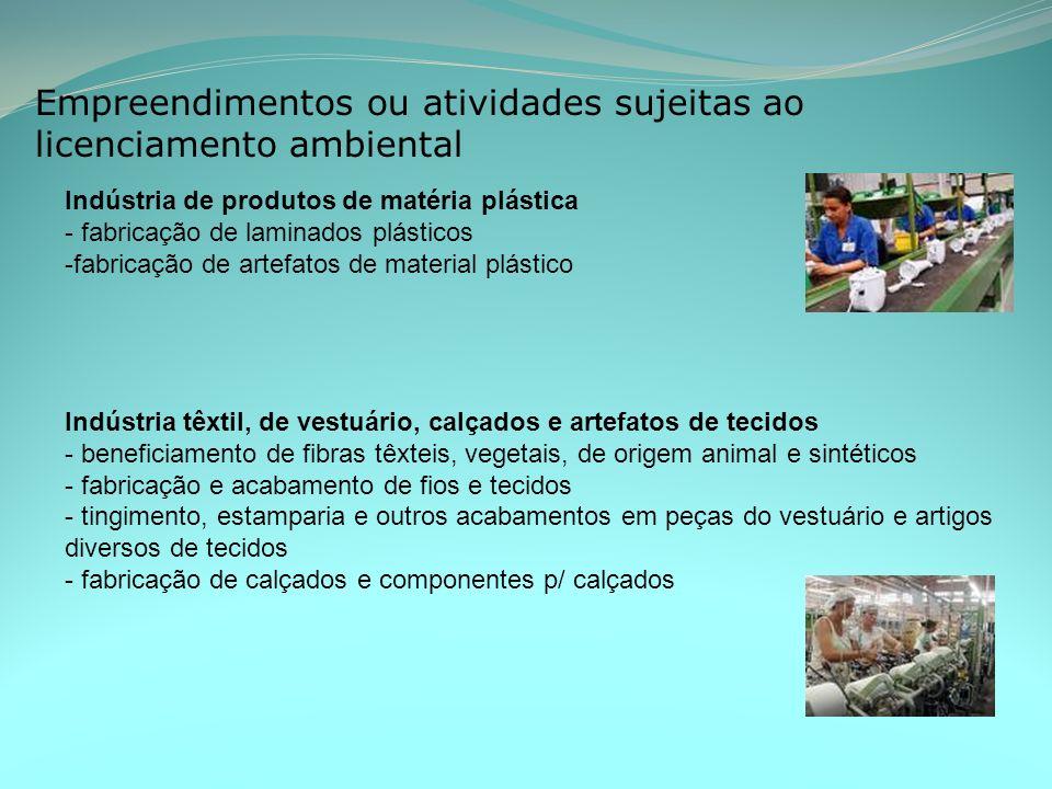 Empreendimentos ou atividades sujeitas ao licenciamento ambiental Indústria de produtos de matéria plástica - fabricação de laminados plásticos -fabricação de artefatos de material plástico Indústria têxtil, de vestuário, calçados e artefatos de tecidos - beneficiamento de fibras têxteis, vegetais, de origem animal e sintéticos - fabricação e acabamento de fios e tecidos - tingimento, estamparia e outros acabamentos em peças do vestuário e artigos diversos de tecidos - fabricação de calçados e componentes p/ calçados