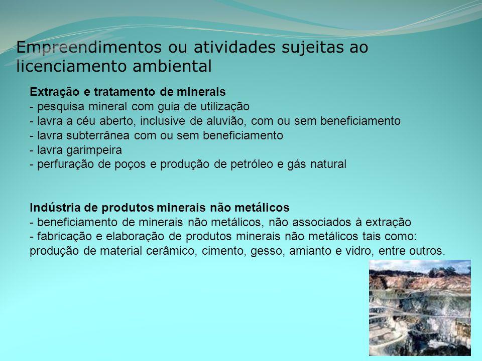 Empreendimentos ou atividades sujeitas ao licenciamento ambiental Extração e tratamento de minerais - pesquisa mineral com guia de utilização - lavra a céu aberto, inclusive de aluvião, com ou sem beneficiamento - lavra subterrânea com ou sem beneficiamento - lavra garimpeira - perfuração de poços e produção de petróleo e gás natural Indústria de produtos minerais não metálicos - beneficiamento de minerais não metálicos, não associados à extração - fabricação e elaboração de produtos minerais não metálicos tais como: produção de material cerâmico, cimento, gesso, amianto e vidro, entre outros.