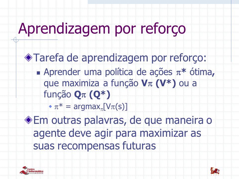 17 Aprendizagem por reforço Tarefa de aprendizagem por reforço: Aprender uma política de ações * ótima, que maximiza a função V (V*) ou a função Q (Q*