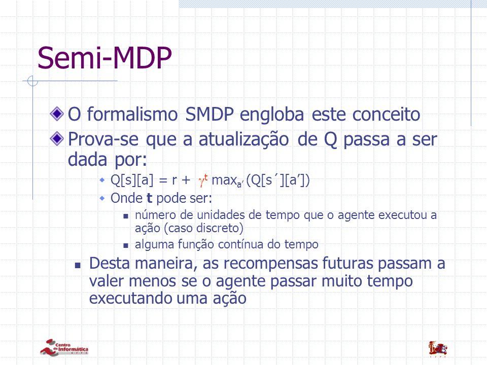 28 Semi-MDP O formalismo SMDP engloba este conceito Prova-se que a atualização de Q passa a ser dada por: Q[s][a] = r + t max a (Q[s´][a]) Onde t pode