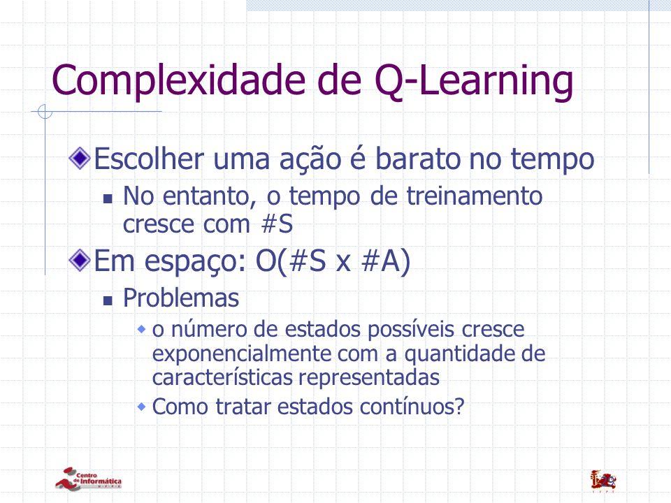 29 Complexidade de Q-Learning Escolher uma ação é barato no tempo No entanto, o tempo de treinamento cresce com #S Em espaço: O(#S x #A) Problemas o n