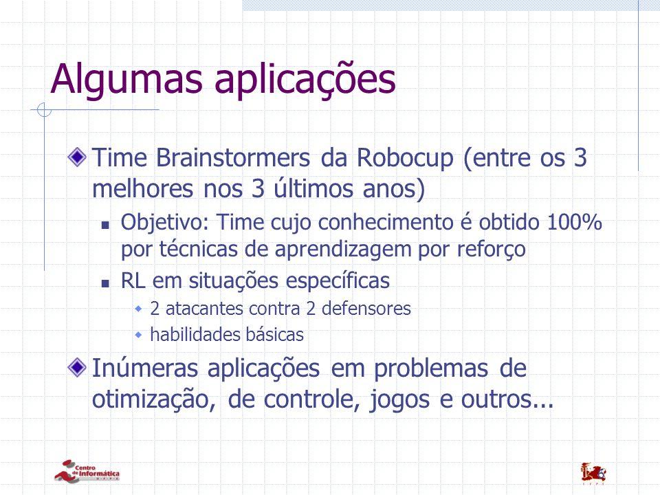 6 Algumas aplicações Time Brainstormers da Robocup (entre os 3 melhores nos 3 últimos anos) Objetivo: Time cujo conhecimento é obtido 100% por técnica