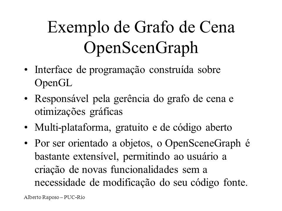 Alberto Raposo – PUC-Rio Exemplo de Grafo de Cena OpenScenGraph Interface de programação construída sobre OpenGL Responsável pela gerência do grafo de cena e otimizações gráficas Multi-plataforma, gratuito e de código aberto Por ser orientado a objetos, o OpenSceneGraph é bastante extensível, permitindo ao usuário a criação de novas funcionalidades sem a necessidade de modificação do seu código fonte.