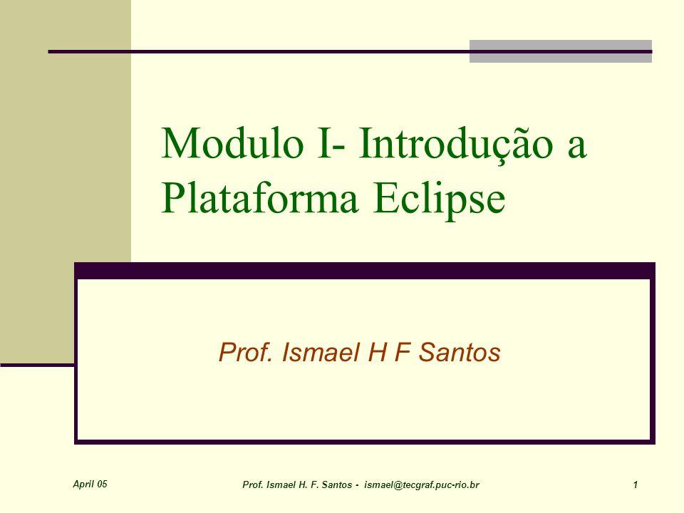 April 05 Prof. Ismael H. F. Santos - ismael@tecgraf.puc-rio.br 1 Modulo I- Introdução a Plataforma Eclipse Prof. Ismael H F Santos
