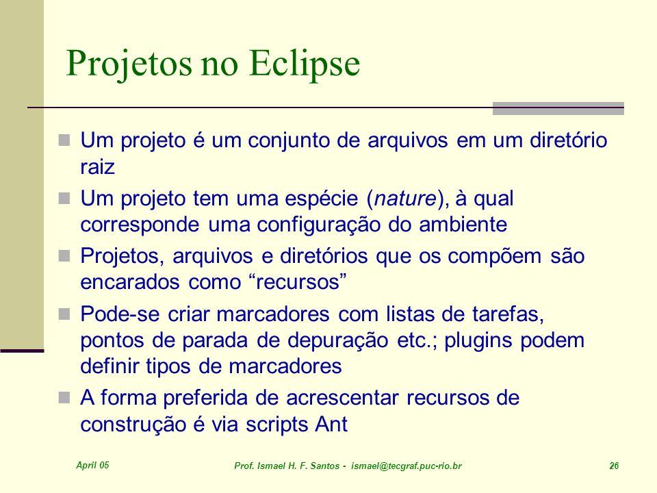 April 05 Prof. Ismael H. F. Santos - ismael@tecgraf.puc-rio.br 26 Projetos no Eclipse Um projeto é um conjunto de arquivos em um diretório raiz Um pro