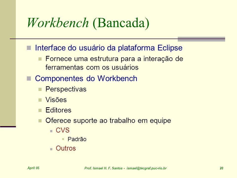 April 05 Prof. Ismael H. F. Santos - ismael@tecgraf.puc-rio.br 28 Workbench (Bancada) Interface do usuário da plataforma Eclipse Fornece uma estrutura