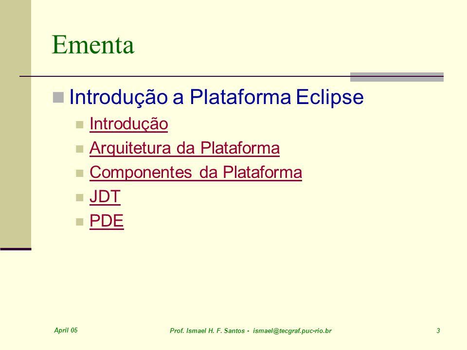 April 05 Prof. Ismael H. F. Santos - ismael@tecgraf.puc-rio.br 3 Ementa Introdução a Plataforma Eclipse Introdução Arquitetura da Plataforma Component
