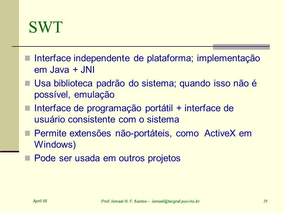 April 05 Prof. Ismael H. F. Santos - ismael@tecgraf.puc-rio.br 31 SWT Interface independente de plataforma; implementação em Java + JNI Usa biblioteca