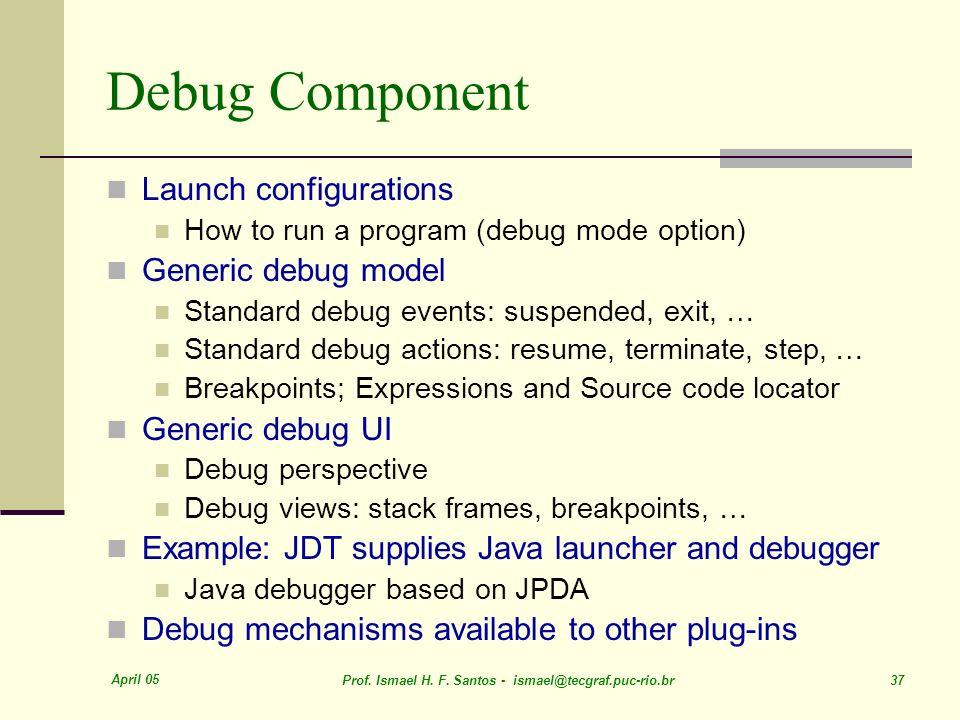 April 05 Prof. Ismael H. F. Santos - ismael@tecgraf.puc-rio.br 37 Debug Component Launch configurations How to run a program (debug mode option) Gener