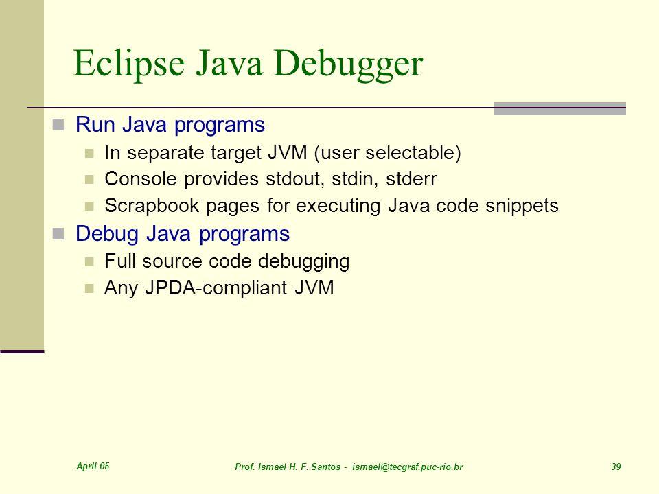 April 05 Prof. Ismael H. F. Santos - ismael@tecgraf.puc-rio.br 39 Eclipse Java Debugger Run Java programs In separate target JVM (user selectable) Con
