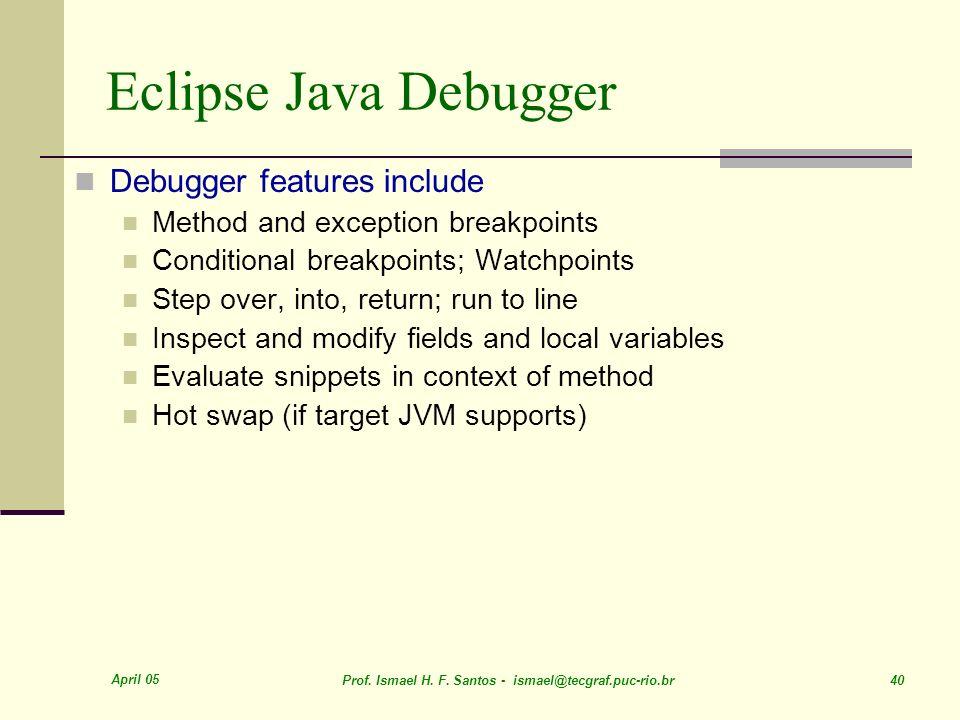 April 05 Prof. Ismael H. F. Santos - ismael@tecgraf.puc-rio.br 40 Eclipse Java Debugger Debugger features include Method and exception breakpoints Con