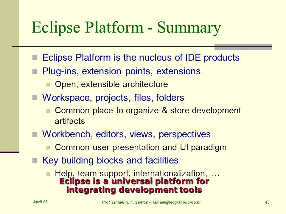 April 05 Prof. Ismael H. F. Santos - ismael@tecgraf.puc-rio.br 43 Eclipse Platform - Summary Eclipse Platform is the nucleus of IDE products Plug-ins,