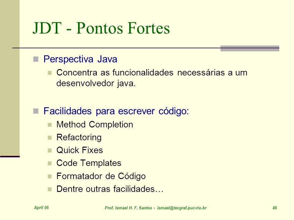 April 05 Prof. Ismael H. F. Santos - ismael@tecgraf.puc-rio.br 46 JDT - Pontos Fortes Perspectiva Java Concentra as funcionalidades necessárias a um d
