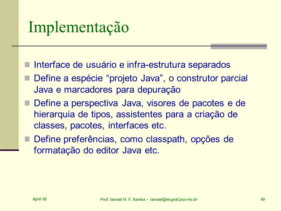 April 05 Prof. Ismael H. F. Santos - ismael@tecgraf.puc-rio.br 49 Implementação Interface de usuário e infra-estrutura separados Define a espécie proj