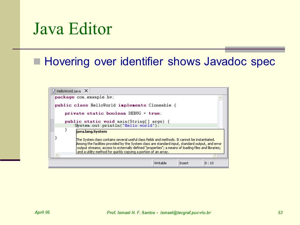 April 05 Prof. Ismael H. F. Santos - ismael@tecgraf.puc-rio.br 53 Java Editor Hovering over identifier shows Javadoc spec