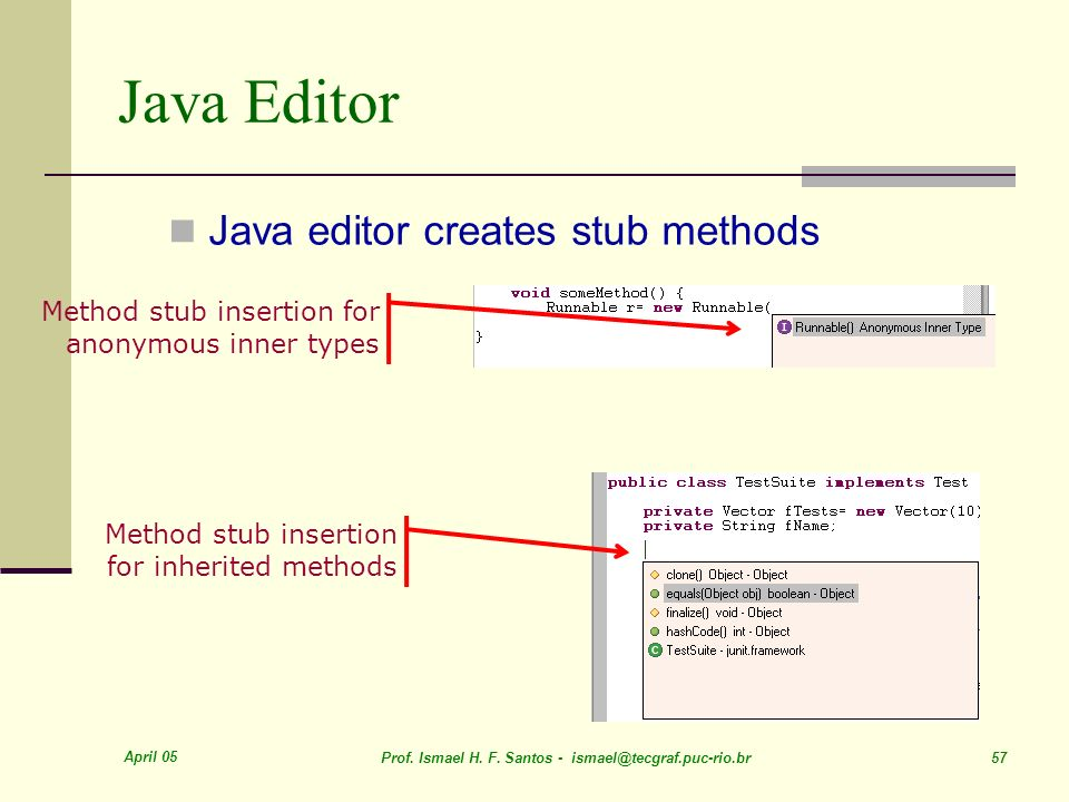 April 05 Prof. Ismael H. F. Santos - ismael@tecgraf.puc-rio.br 57 Java Editor Method stub insertion for inherited methods Method stub insertion for an