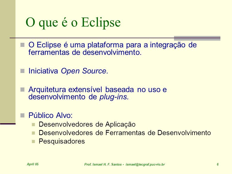 April 05 Prof. Ismael H. F. Santos - ismael@tecgraf.puc-rio.br 6 O que é o Eclipse O Eclipse é uma plataforma para a integração de ferramentas de dese