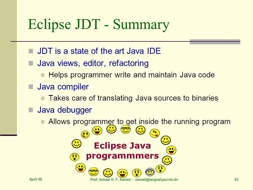 April 05 Prof. Ismael H. F. Santos - ismael@tecgraf.puc-rio.br 63 Eclipse JDT - Summary JDT is a state of the art Java IDE Java views, editor, refacto