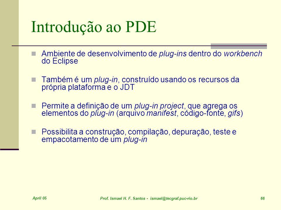 April 05 Prof. Ismael H. F. Santos - ismael@tecgraf.puc-rio.br 66 Introdução ao PDE Ambiente de desenvolvimento de plug-ins dentro do workbench do Ecl