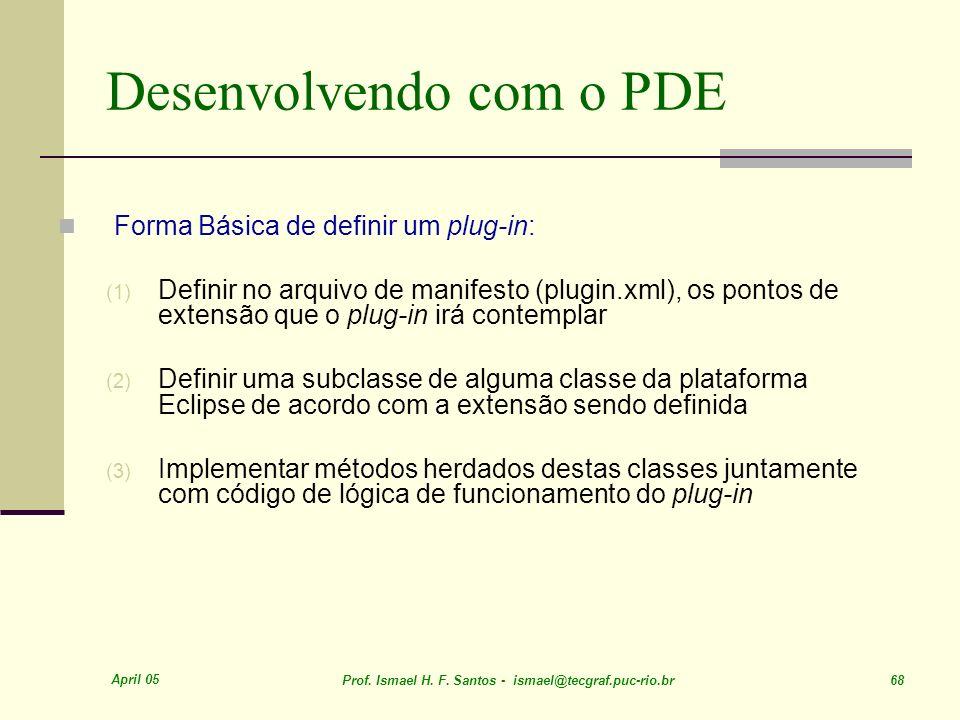April 05 Prof. Ismael H. F. Santos - ismael@tecgraf.puc-rio.br 68 Desenvolvendo com o PDE Forma Básica de definir um plug-in: (1) Definir no arquivo d