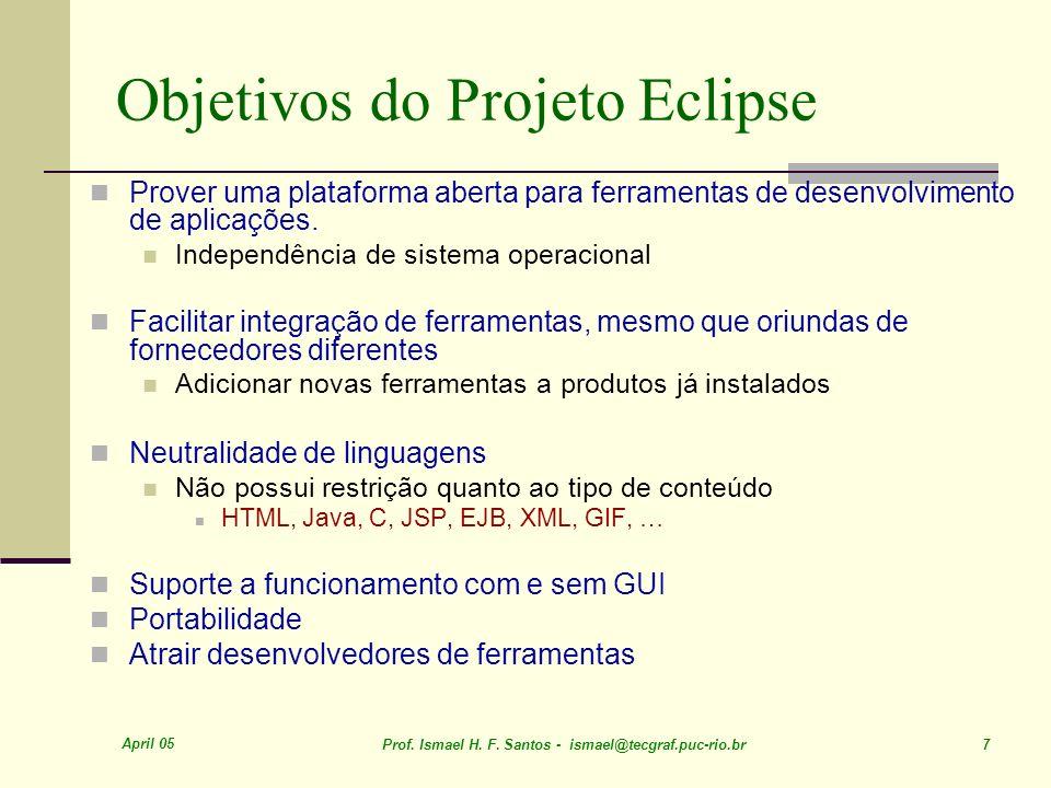 April 05 Prof. Ismael H. F. Santos - ismael@tecgraf.puc-rio.br 7 Objetivos do Projeto Eclipse Prover uma plataforma aberta para ferramentas de desenvo