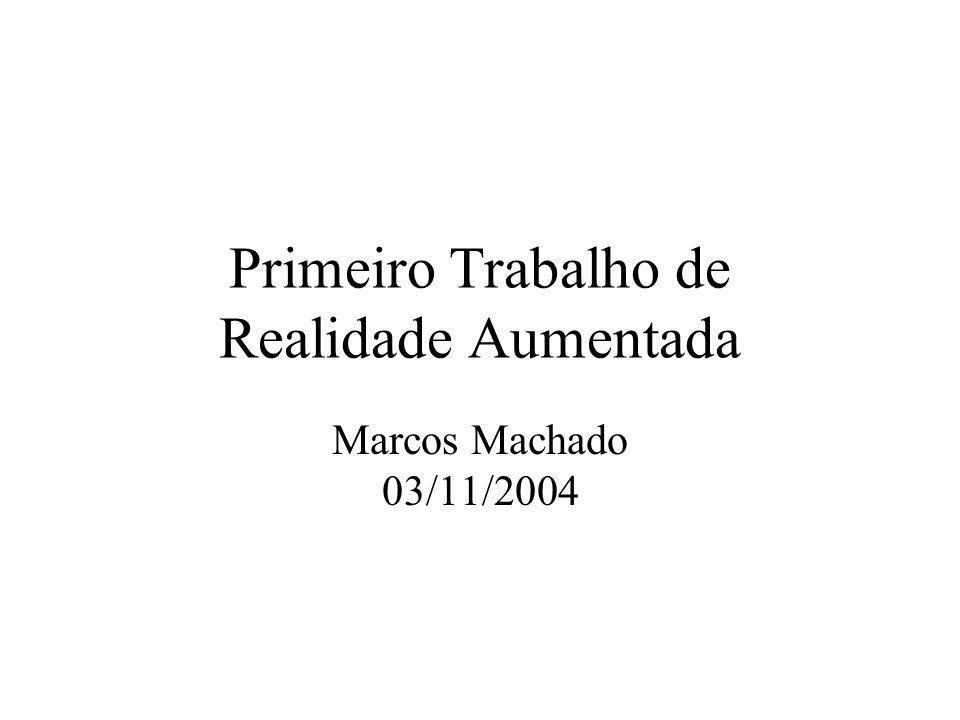 Primeiro Trabalho de Realidade Aumentada Marcos Machado 03/11/2004