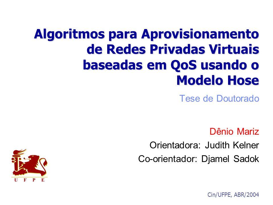 Algoritmos para Aprovisionamento de Redes Privadas Virtuais baseadas em QoS usando o Modelo Hose Tese de Doutorado Dênio Mariz Orientadora: Judith Kel
