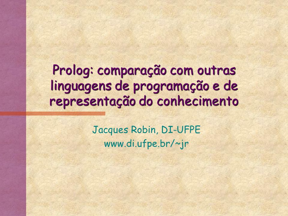 Prolog: comparação com outras linguagens de programação e de representação do conhecimento Jacques Robin, DI-UFPE www.di.ufpe.br/~jr