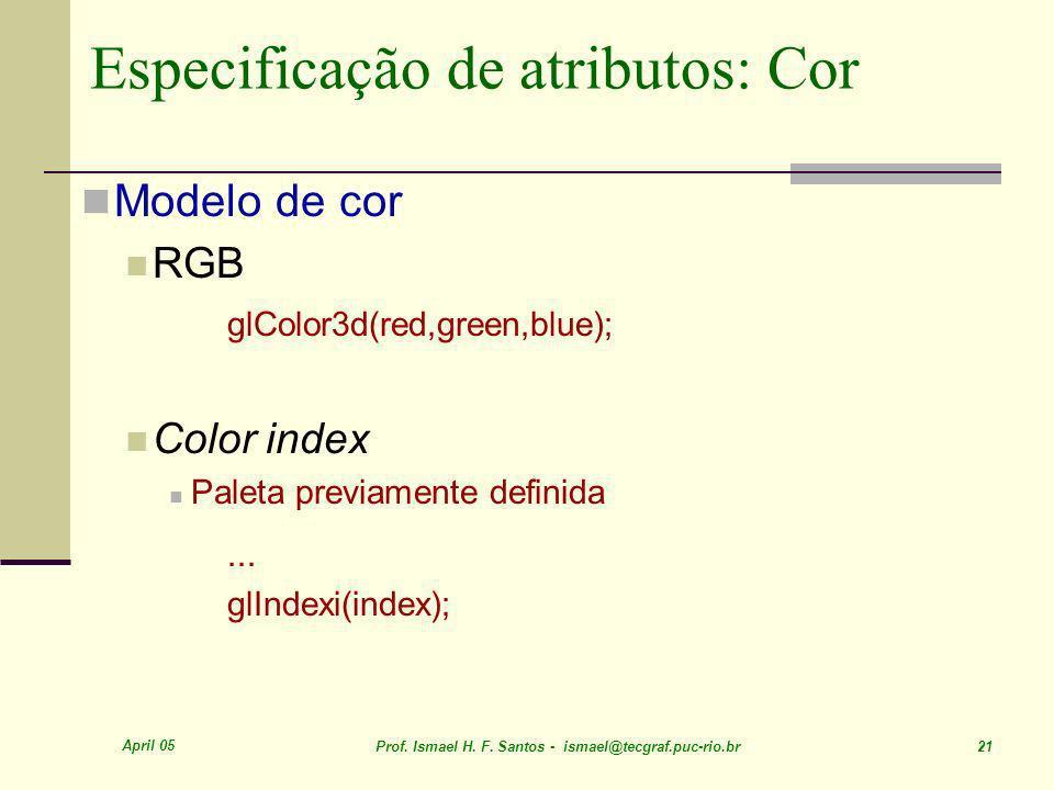 April 05 Prof. Ismael H. F. Santos - ismael@tecgraf.puc-rio.br 21 Especificação de atributos: Cor Modelo de cor RGB glColor3d(red,green,blue); Color i