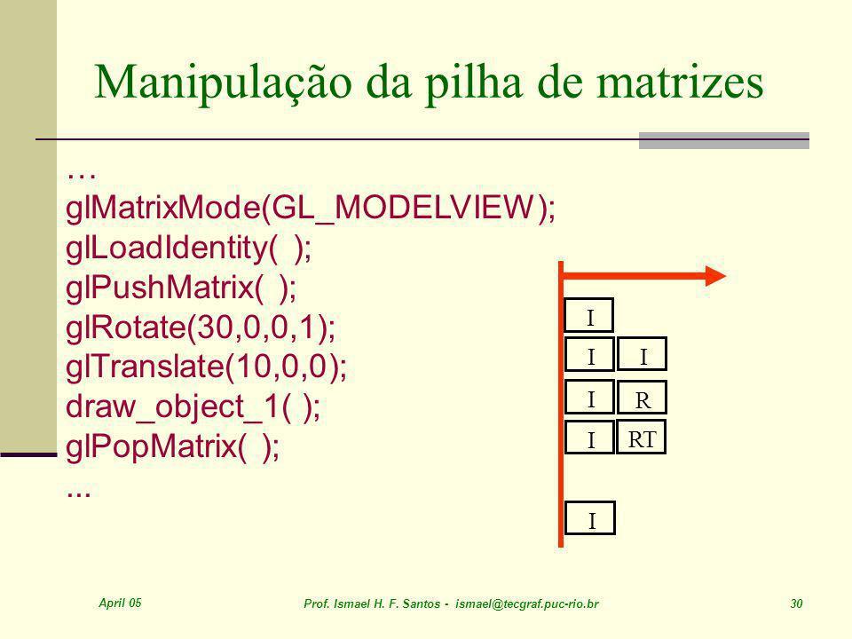 April 05 Prof. Ismael H. F. Santos - ismael@tecgraf.puc-rio.br 30 Manipulação da pilha de matrizes … glMatrixMode(GL_MODELVIEW); glLoadIdentity( ); gl
